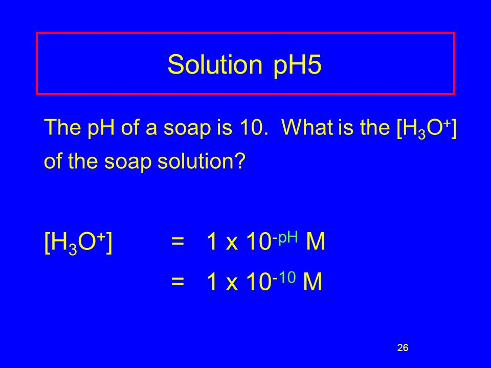 26 Solution pH5 The pH of a soap is 10. What is the [H 3 O + ] of the soap solution.