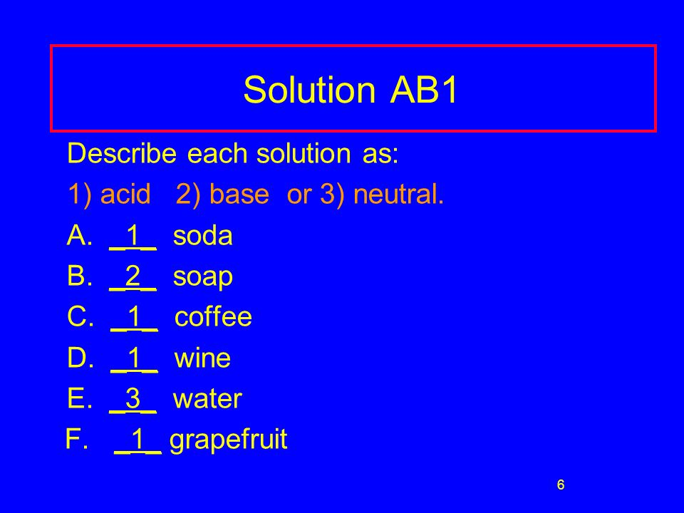 6 Solution AB1 Describe each solution as: 1) acid 2) base or 3) neutral.