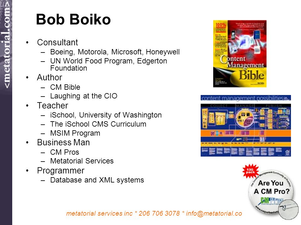 metatorial services inc * 206 706 3078 * info@metatorial.com Bob Boiko Consultant –Boeing, Motorola, Microsoft, Honeywell –UN World Food Program, Edgerton Foundation Author –CM Bible –Laughing at the CIO Teacher –iSchool, University of Washington –The iSchool CMS Curriculum –MSIM Program Business Man –CM Pros –Metatorial Services Programmer –Database and XML systems