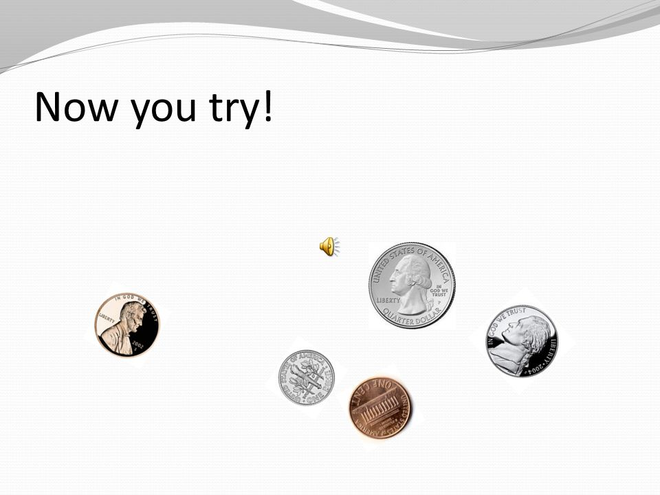 Now you try! Remember to count the coins with the largest values first!