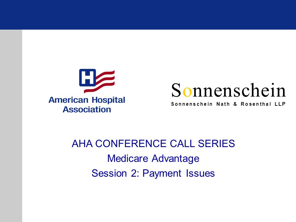 Sonnenschein Sonnenschein Nath & Rosenthal LLP AHA CONFERENCE CALL SERIES Medicare Advantage Session 2: Payment Issues