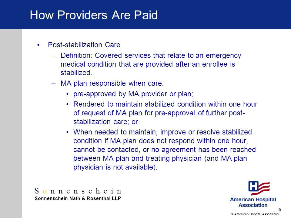Sonnenschein Sonnenschein Nath & Rosenthal LLP © American Hospital Association 10 How Providers Are Paid Post-stabilization Care –Definition: Covered services that relate to an emergency medical condition that are provided after an enrollee is stabilized.
