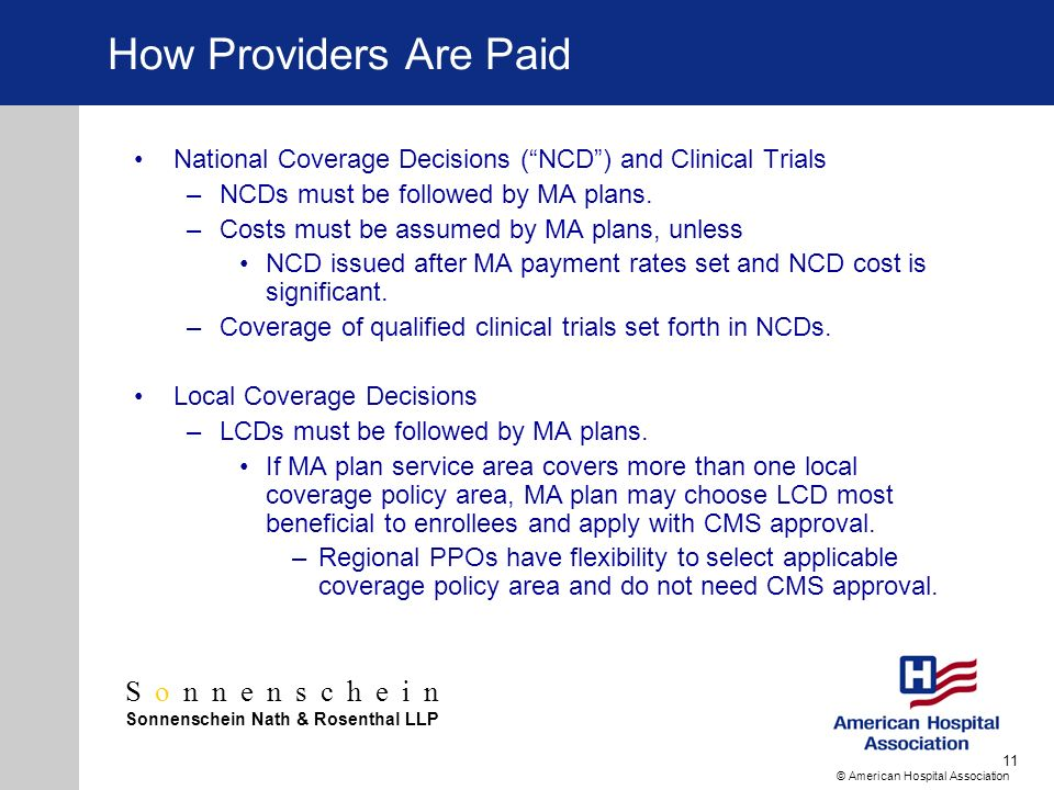 Sonnenschein Sonnenschein Nath & Rosenthal LLP © American Hospital Association 11 How Providers Are Paid National Coverage Decisions (NCD) and Clinical Trials –NCDs must be followed by MA plans.