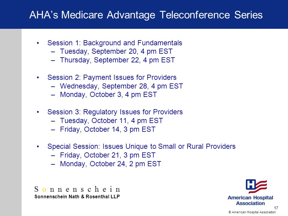 Sonnenschein Sonnenschein Nath & Rosenthal LLP © American Hospital Association 17 AHAs Medicare Advantage Teleconference Series Session 1: Background and Fundamentals –Tuesday, September 20, 4 pm EST –Thursday, September 22, 4 pm EST Session 2: Payment Issues for Providers –Wednesday, September 28, 4 pm EST –Monday, October 3, 4 pm EST Session 3: Regulatory Issues for Providers –Tuesday, October 11, 4 pm EST –Friday, October 14, 3 pm EST Special Session: Issues Unique to Small or Rural Providers –Friday, October 21, 3 pm EST –Monday, October 24, 2 pm EST