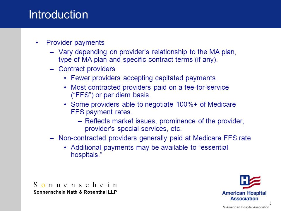 Sonnenschein Sonnenschein Nath & Rosenthal LLP © American Hospital Association 3 Introduction Provider payments –Vary depending on providers relationship to the MA plan, type of MA plan and specific contract terms (if any).