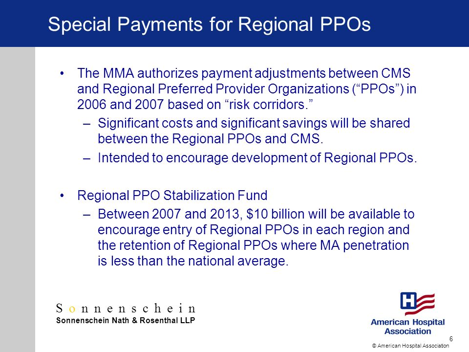 Sonnenschein Sonnenschein Nath & Rosenthal LLP © American Hospital Association 6 Special Payments for Regional PPOs The MMA authorizes payment adjustments between CMS and Regional Preferred Provider Organizations (PPOs) in 2006 and 2007 based on risk corridors.