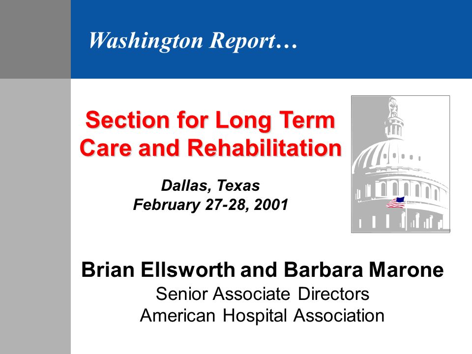 Section for Long Term Care and Rehabilitation Dallas, Texas February 27-28, 2001 Brian Ellsworth and Barbara Marone Senior Associate Directors American Hospital Association Washington Report…