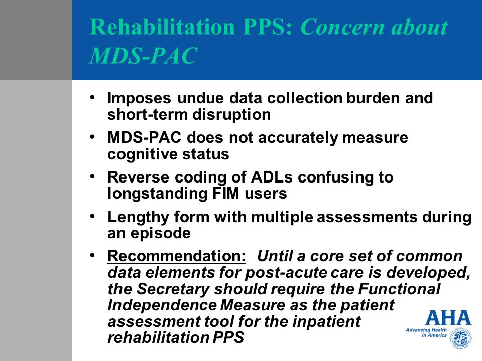 Rehabilitation PPS: Concern about MDS-PAC Imposes undue data collection burden and short-term disruption MDS-PAC does not accurately measure cognitive status Reverse coding of ADLs confusing to longstanding FIM users Lengthy form with multiple assessments during an episode Recommendation: Until a core set of common data elements for post-acute care is developed, the Secretary should require the Functional Independence Measure as the patient assessment tool for the inpatient rehabilitation PPS