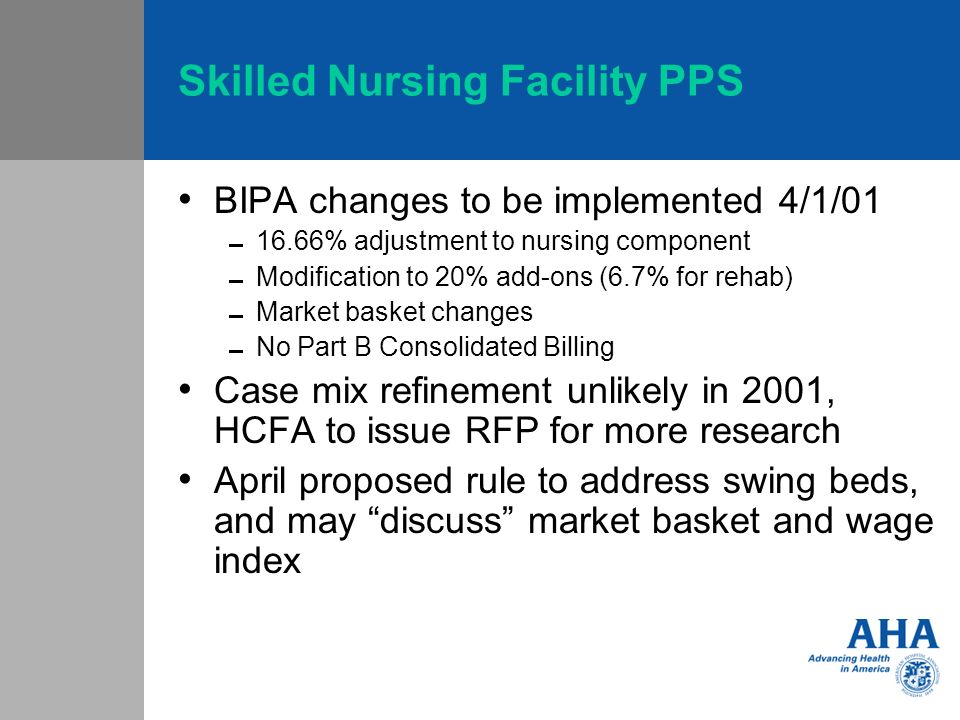Skilled Nursing Facility PPS BIPA changes to be implemented 4/1/01 16.66% adjustment to nursing component Modification to 20% add-ons (6.7% for rehab) Market basket changes No Part B Consolidated Billing Case mix refinement unlikely in 2001, HCFA to issue RFP for more research April proposed rule to address swing beds, and may discuss market basket and wage index