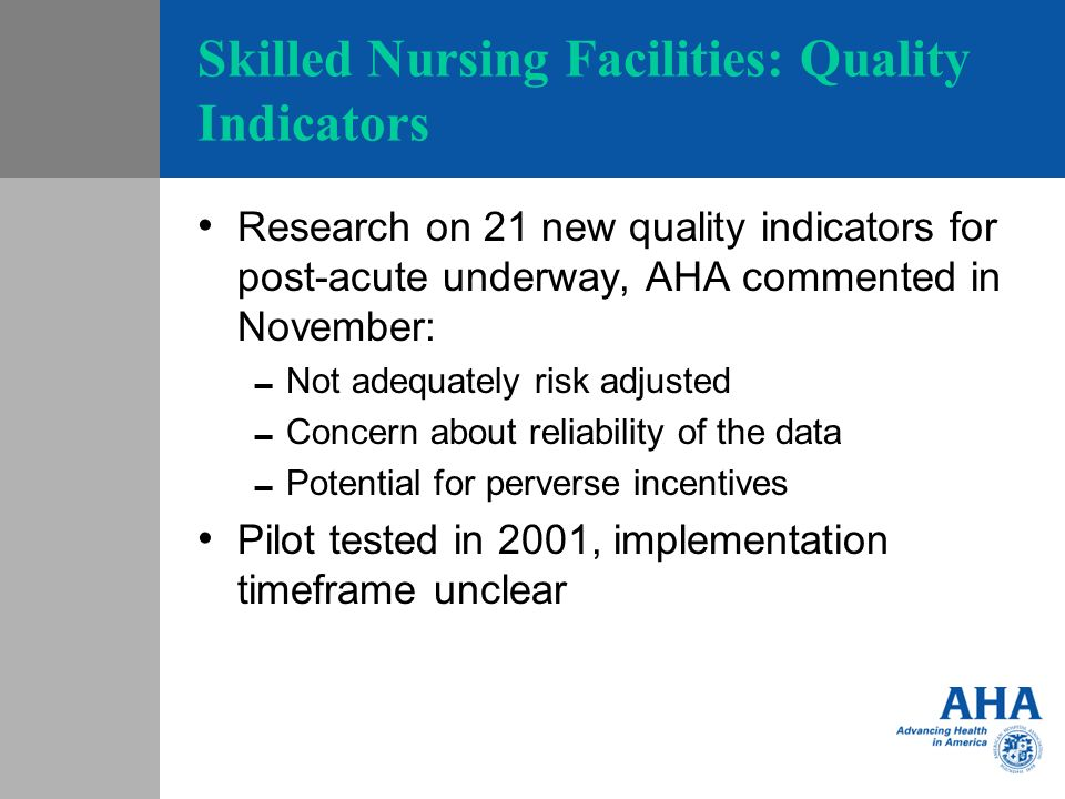 Skilled Nursing Facilities: Quality Indicators Research on 21 new quality indicators for post-acute underway, AHA commented in November: Not adequately risk adjusted Concern about reliability of the data Potential for perverse incentives Pilot tested in 2001, implementation timeframe unclear
