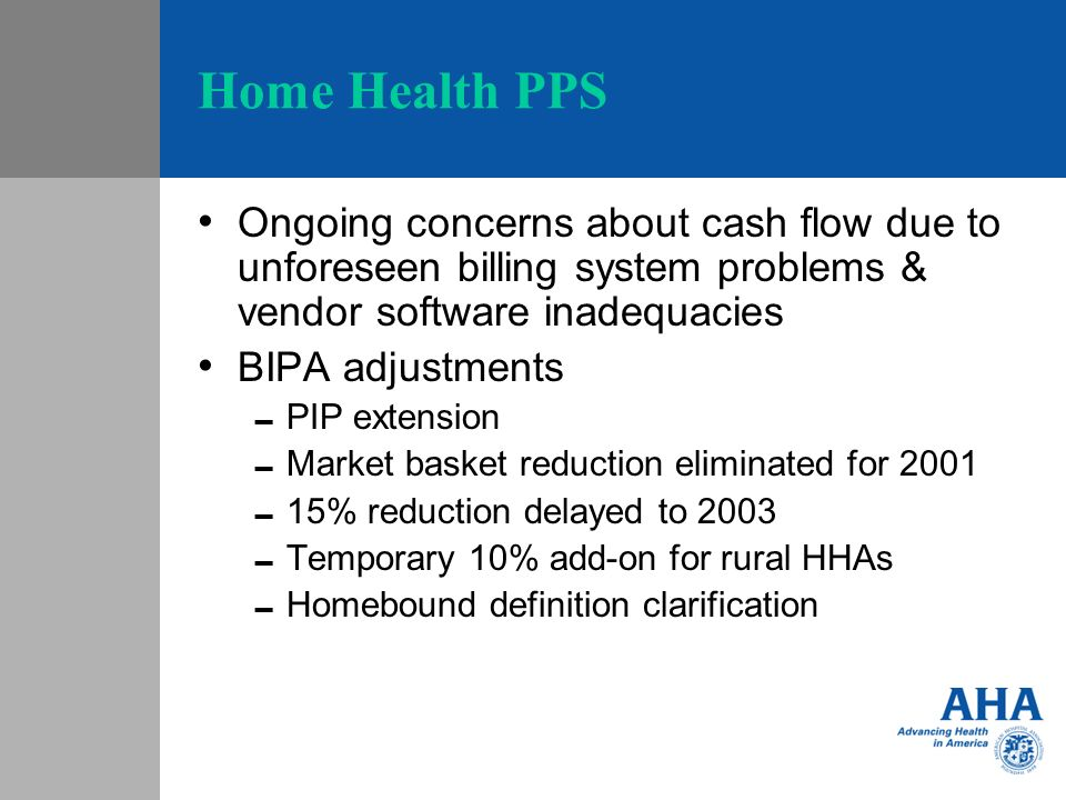 Home Health PPS Ongoing concerns about cash flow due to unforeseen billing system problems & vendor software inadequacies BIPA adjustments PIP extension Market basket reduction eliminated for 2001 15% reduction delayed to 2003 Temporary 10% add-on for rural HHAs Homebound definition clarification