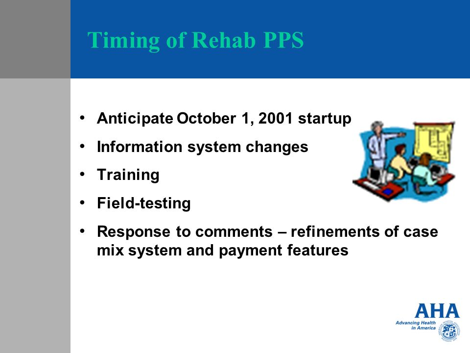 Timing of Rehab PPS Anticipate October 1, 2001 startup Information system changes Training Field-testing Response to comments – refinements of case mix system and payment features