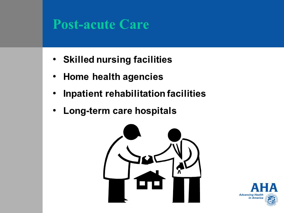 Post-acute Care Skilled nursing facilities Home health agencies Inpatient rehabilitation facilities Long-term care hospitals