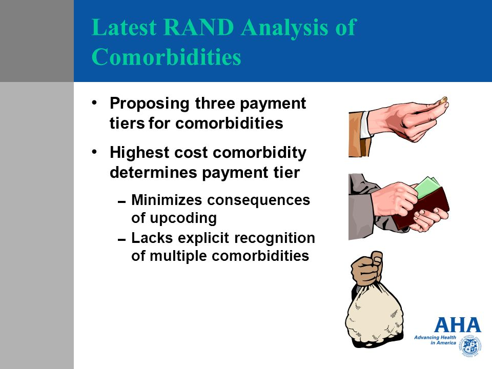 Latest RAND Analysis of Comorbidities Proposing three payment tiers for comorbidities Highest cost comorbidity determines payment tier Minimizes consequences of upcoding Lacks explicit recognition of multiple comorbidities