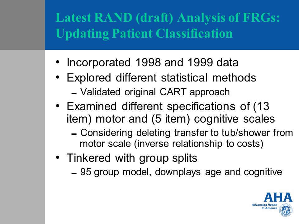 Latest RAND (draft) Analysis of FRGs: Updating Patient Classification Incorporated 1998 and 1999 data Explored different statistical methods Validated original CART approach Examined different specifications of (13 item) motor and (5 item) cognitive scales Considering deleting transfer to tub/shower from motor scale (inverse relationship to costs) Tinkered with group splits 95 group model, downplays age and cognitive