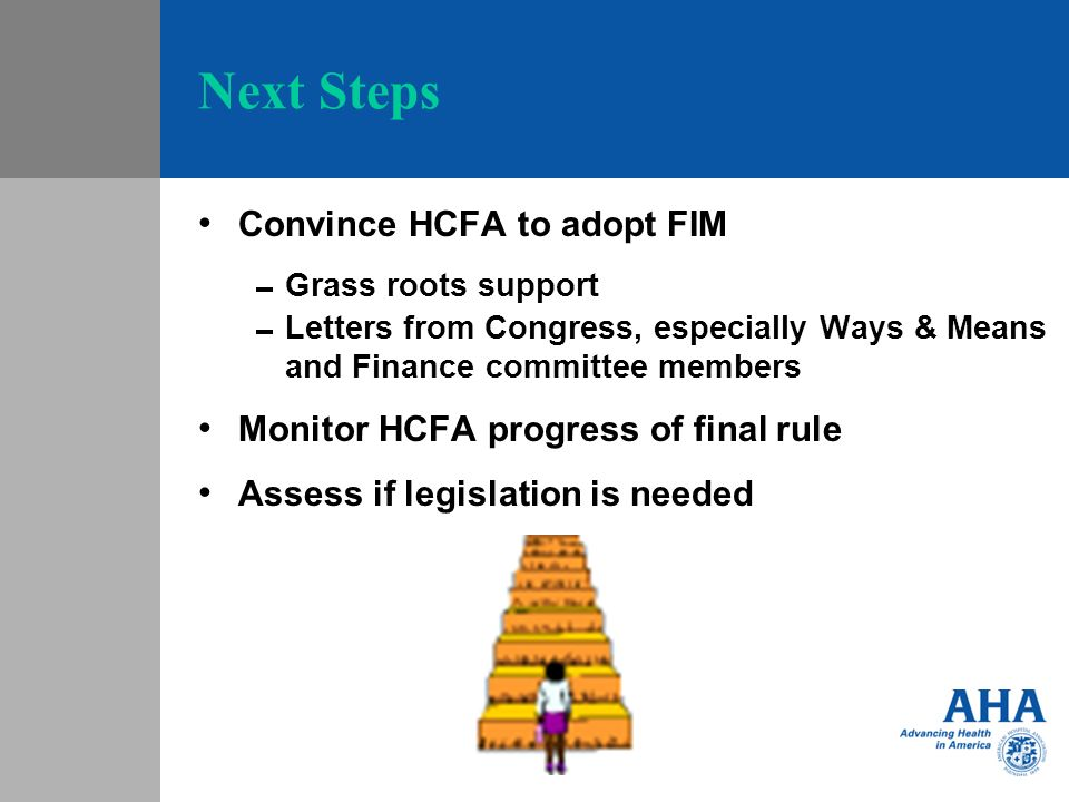 Next Steps Convince HCFA to adopt FIM Grass roots support Letters from Congress, especially Ways & Means and Finance committee members Monitor HCFA progress of final rule Assess if legislation is needed