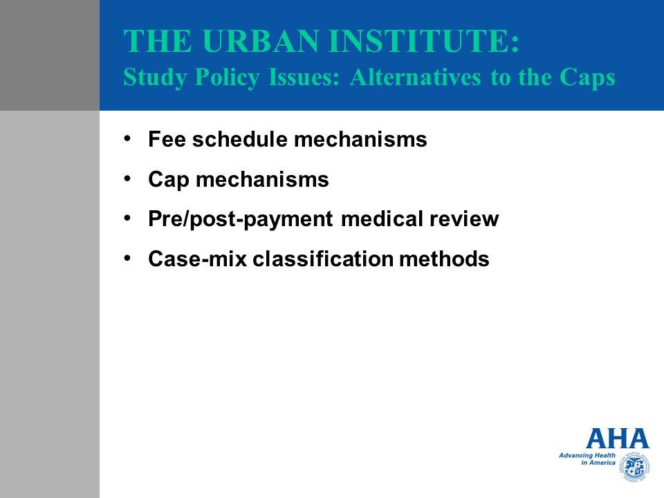 THE URBAN INSTITUTE: Study Policy Issues: Alternatives to the Caps Fee schedule mechanisms Cap mechanisms Pre/post-payment medical review Case-mix classification methods