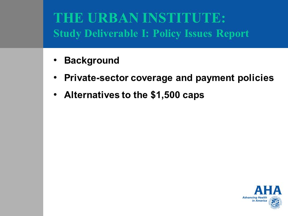 THE URBAN INSTITUTE: Study Deliverable I: Policy Issues Report Background Private-sector coverage and payment policies Alternatives to the $1,500 caps