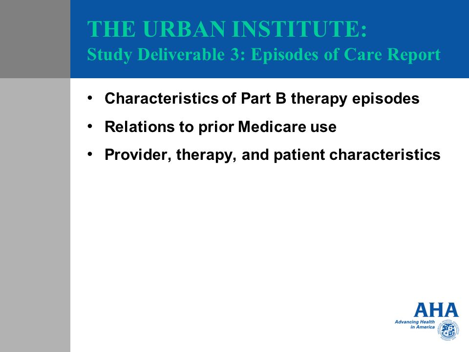 THE URBAN INSTITUTE: Study Deliverable 3: Episodes of Care Report Characteristics of Part B therapy episodes Relations to prior Medicare use Provider, therapy, and patient characteristics