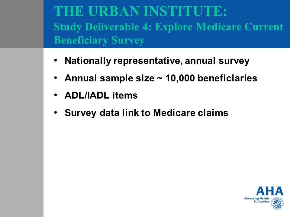 THE URBAN INSTITUTE: Study Deliverable 4: Explore Medicare Current Beneficiary Survey Nationally representative, annual survey Annual sample size ~ 10,000 beneficiaries ADL/IADL items Survey data link to Medicare claims