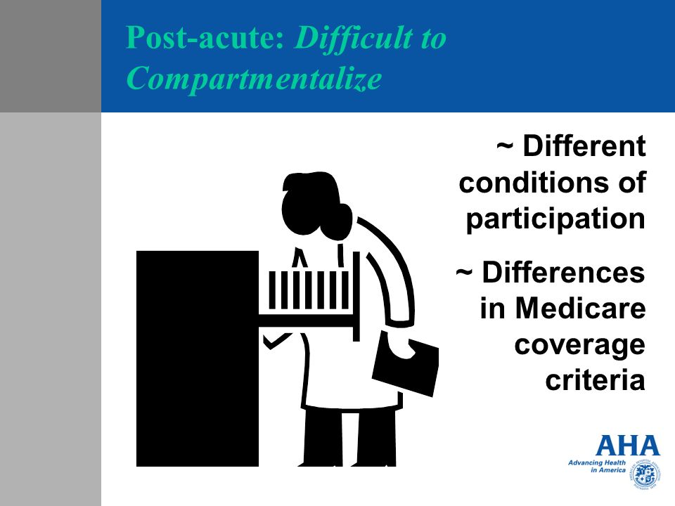 Post-acute: Difficult to Compartmentalize ~ Different conditions of participation ~ Differences in Medicare coverage criteria