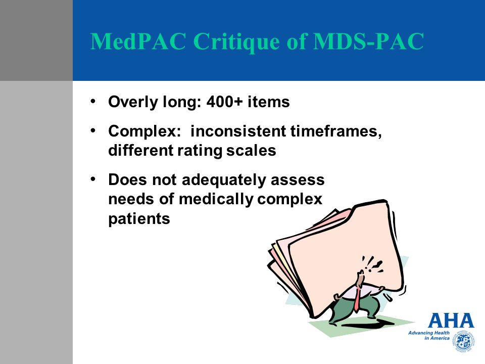 MedPAC Critique of MDS-PAC Overly long: 400+ items Complex: inconsistent timeframes, different rating scales Does not adequately assess needs of medically complex patients