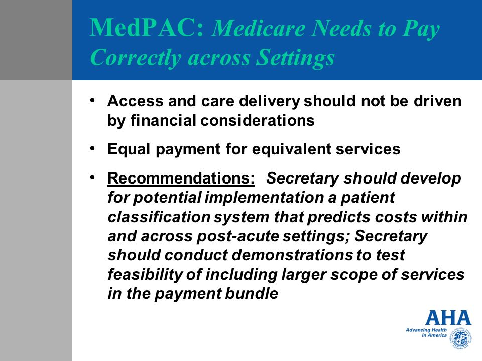 MedPAC: Medicare Needs to Pay Correctly across Settings Access and care delivery should not be driven by financial considerations Equal payment for equivalent services Recommendations: Secretary should develop for potential implementation a patient classification system that predicts costs within and across post-acute settings; Secretary should conduct demonstrations to test feasibility of including larger scope of services in the payment bundle