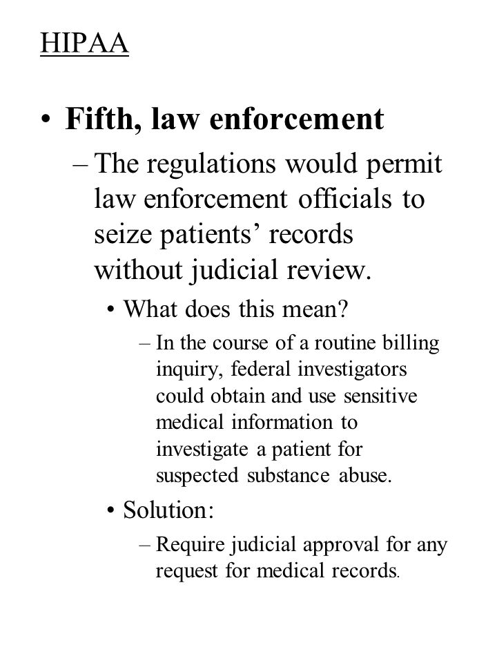 HIPAA Fifth, law enforcement –The regulations would permit law enforcement officials to seize patients records without judicial review.