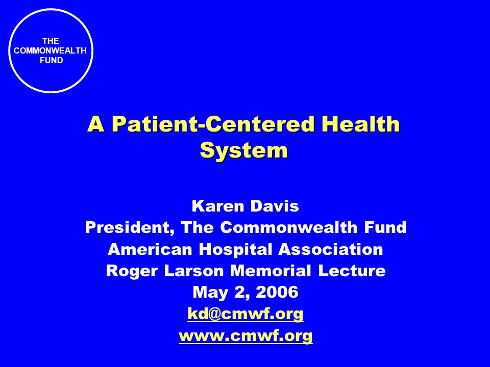 THE COMMONWEALTH FUND Karen Davis President, The Commonwealth Fund American Hospital Association Roger Larson Memorial Lecture May 2, 2006 kd@cmwf.org www.cmwf.org A Patient-Centered Health System