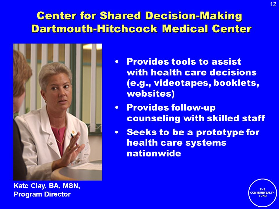 12 THE COMMONWEALTH FUND Center for Shared Decision-Making Dartmouth-Hitchcock Medical Center Provides tools to assist with health care decisions (e.g., videotapes, booklets, websites) Provides follow-up counseling with skilled staff Seeks to be a prototype for health care systems nationwide Kate Clay, BA, MSN, Program Director