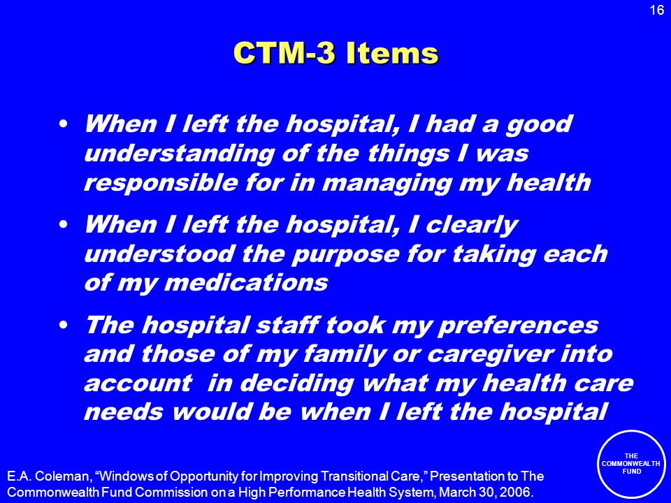 16 THE COMMONWEALTH FUND CTM-3 Items When I left the hospital, I had a good understanding of the things I was responsible for in managing my health When I left the hospital, I clearly understood the purpose for taking each of my medications The hospital staff took my preferences and those of my family or caregiver into account in deciding what my health care needs would be when I left the hospital E.A.
