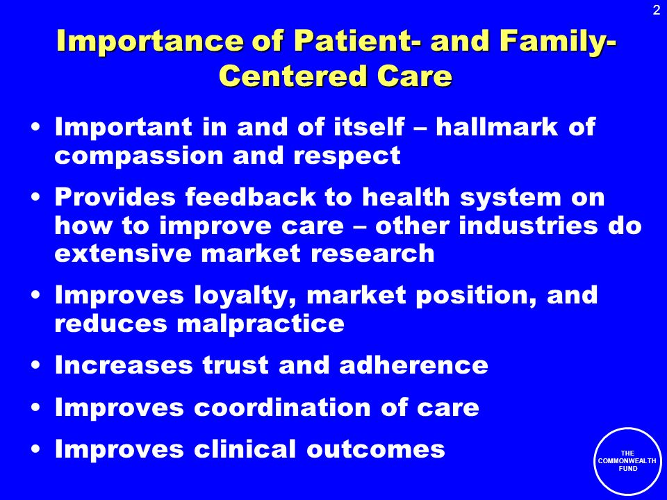 2 THE COMMONWEALTH FUND Importance of Patient- and Family- Centered Care Important in and of itself – hallmark of compassion and respect Provides feedback to health system on how to improve care – other industries do extensive market research Improves loyalty, market position, and reduces malpractice Increases trust and adherence Improves coordination of care Improves clinical outcomes