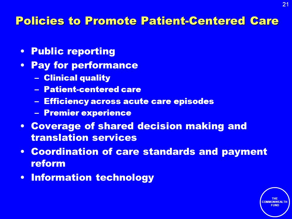 21 THE COMMONWEALTH FUND Policies to Promote Patient-Centered Care Public reporting Pay for performance –Clinical quality –Patient-centered care –Efficiency across acute care episodes –Premier experience Coverage of shared decision making and translation services Coordination of care standards and payment reform Information technology