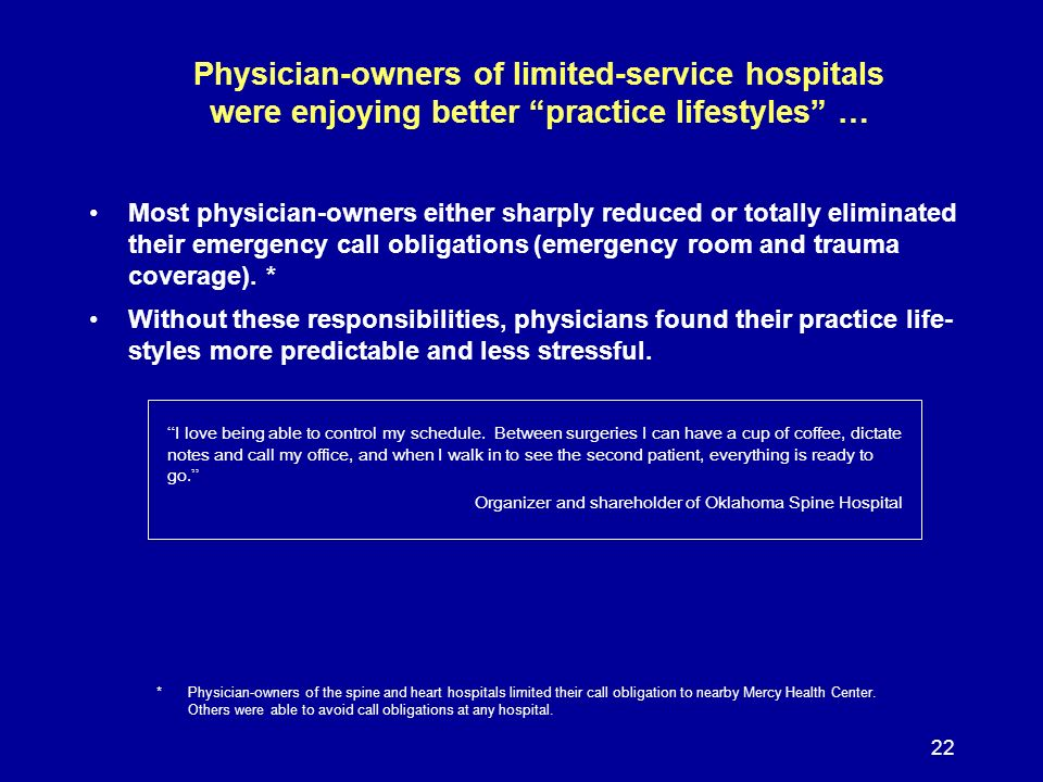22 Physician-owners of limited-service hospitals were enjoying better practice lifestyles … Most physician-owners either sharply reduced or totally eliminated their emergency call obligations (emergency room and trauma coverage).