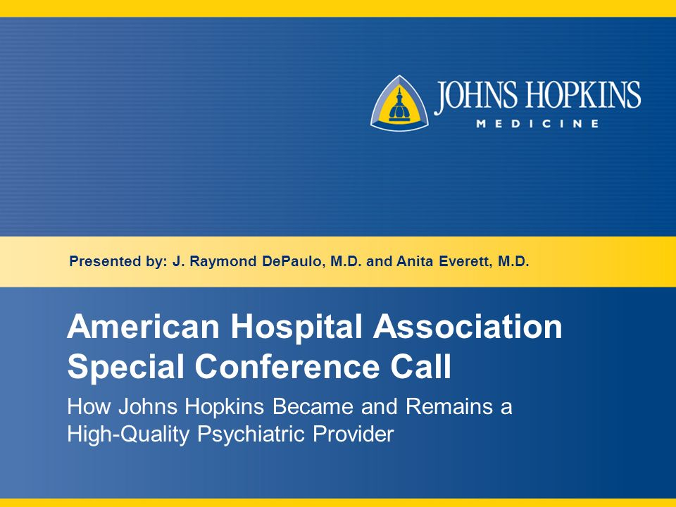 American Hospital Association Special Conference Call How Johns Hopkins Became and Remains a High-Quality Psychiatric Provider Presented by: J.