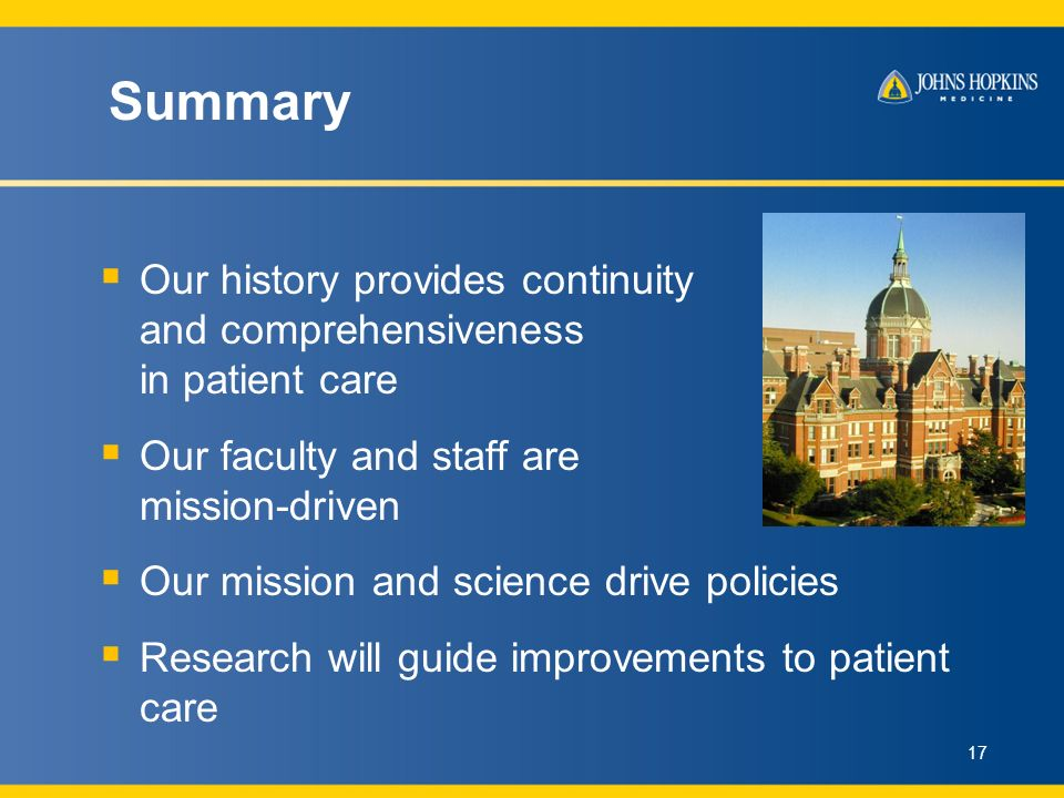 Summary Our history provides continuity and comprehensiveness in patient care Our faculty and staff are mission-driven Our mission and science drive policies Research will guide improvements to patient care 17