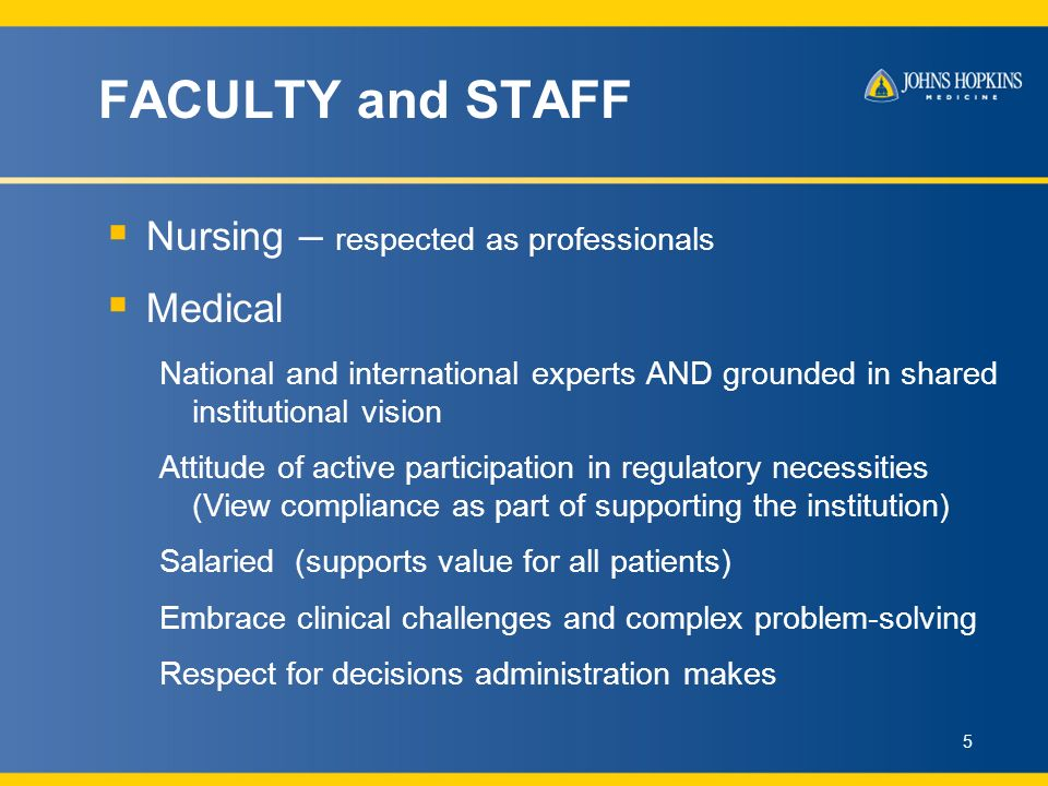 FACULTY and STAFF Nursing – respected as professionals Medical National and international experts AND grounded in shared institutional vision Attitude of active participation in regulatory necessities (View compliance as part of supporting the institution) Salaried (supports value for all patients) Embrace clinical challenges and complex problem-solving Respect for decisions administration makes 5