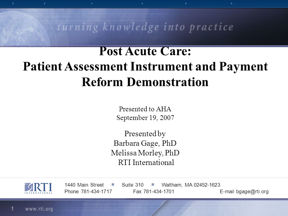 1 1440 Main Street Suite 310 Waltham, MA 02452-1623 Phone 781-434-1717E-mail bgage@rti.orgFax 781-434-1701 Post Acute Care: Patient Assessment Instrument and Payment Reform Demonstration Presented to AHA September 19, 2007 Presented by Barbara Gage, PhD Melissa Morley, PhD RTI International