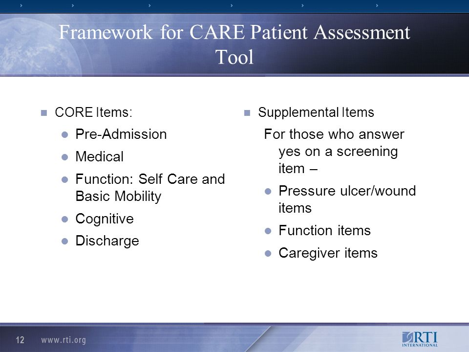 12 Framework for CARE Patient Assessment Tool CORE Items: Pre-Admission Medical Function: Self Care and Basic Mobility Cognitive Discharge Supplemental Items For those who answer yes on a screening item – Pressure ulcer/wound items Function items Caregiver items