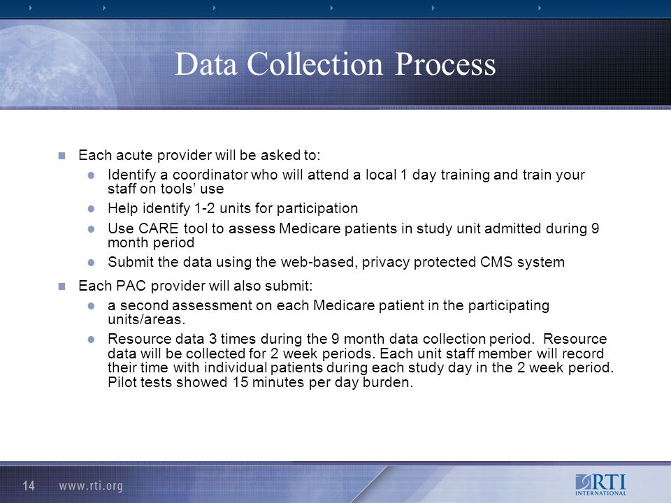 14 Data Collection Process Each acute provider will be asked to: Identify a coordinator who will attend a local 1 day training and train your staff on tools use Help identify 1-2 units for participation Use CARE tool to assess Medicare patients in study unit admitted during 9 month period Submit the data using the web-based, privacy protected CMS system Each PAC provider will also submit: a second assessment on each Medicare patient in the participating units/areas.