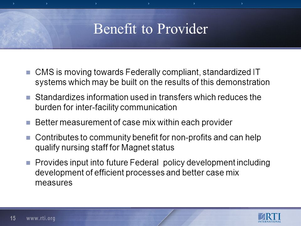 15 Benefit to Provider CMS is moving towards Federally compliant, standardized IT systems which may be built on the results of this demonstration Standardizes information used in transfers which reduces the burden for inter-facility communication Better measurement of case mix within each provider Contributes to community benefit for non-profits and can help qualify nursing staff for Magnet status Provides input into future Federal policy development including development of efficient processes and better case mix measures
