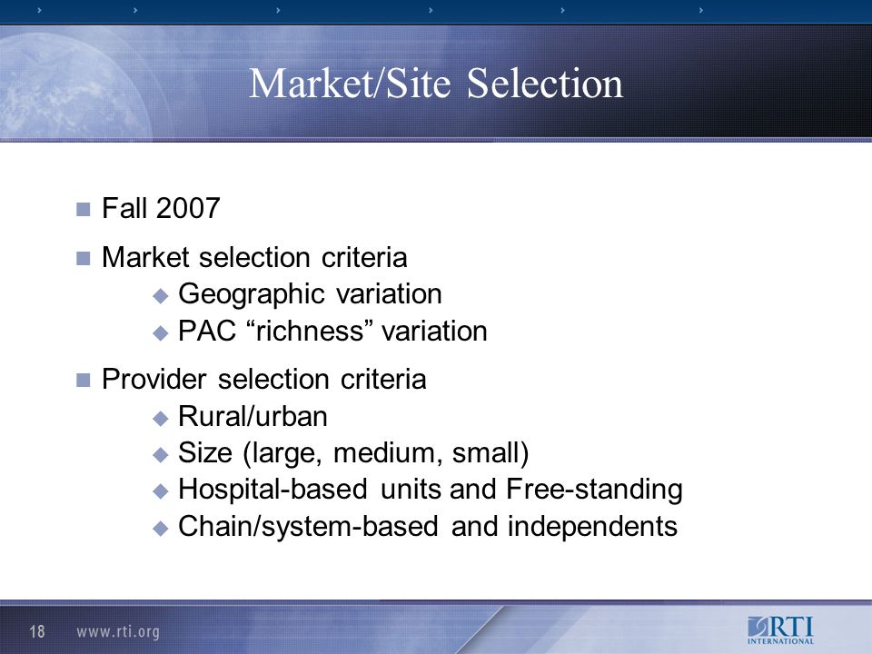 18 Market/Site Selection Fall 2007 Market selection criteria Geographic variation PAC richness variation Provider selection criteria Rural/urban Size (large, medium, small) Hospital-based units and Free-standing Chain/system-based and independents