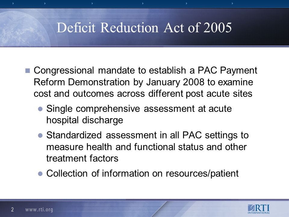 2 Deficit Reduction Act of 2005 Congressional mandate to establish a PAC Payment Reform Demonstration by January 2008 to examine cost and outcomes across different post acute sites Single comprehensive assessment at acute hospital discharge Standardized assessment in all PAC settings to measure health and functional status and other treatment factors Collection of information on resources/patient