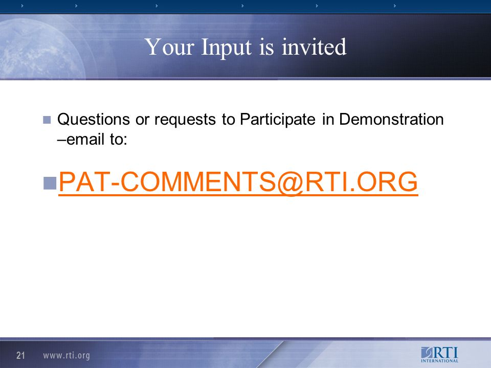 21 Your Input is invited Questions or requests to Participate in Demonstration –email to: PAT-COMMENTS@RTI.ORG