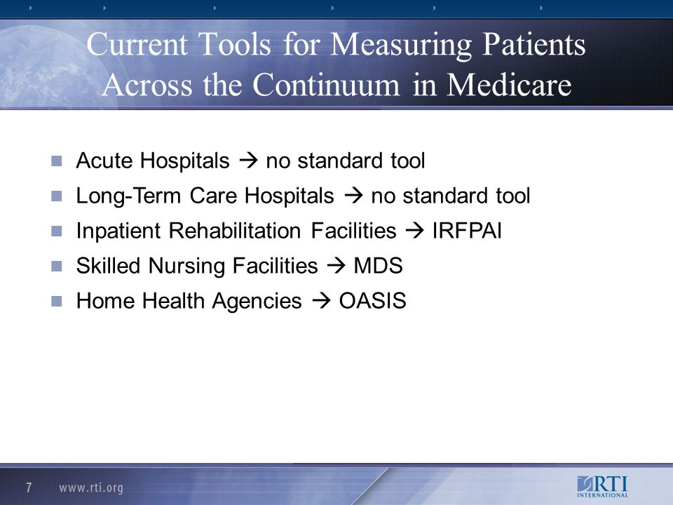 7 Current Tools for Measuring Patients Across the Continuum in Medicare n Acute Hospitals no standard tool n Long-Term Care Hospitals no standard tool n Inpatient Rehabilitation Facilities IRFPAI n Skilled Nursing Facilities MDS n Home Health Agencies OASIS