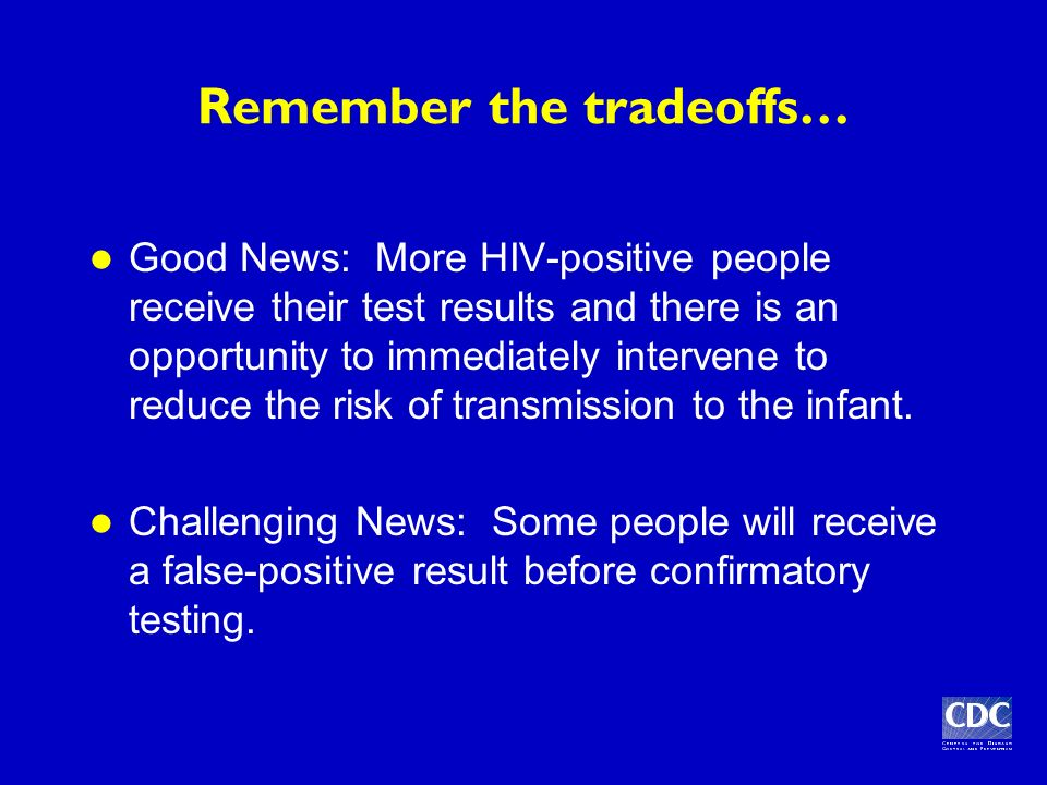 Remember the tradeoffs… Good News: More HIV-positive people receive their test results and there is an opportunity to immediately intervene to reduce the risk of transmission to the infant.
