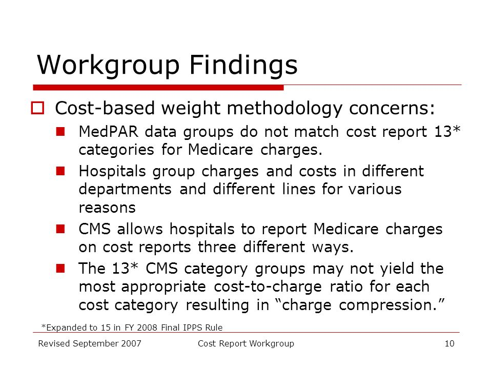 Revised September 2007Cost Report Workgroup10 Workgroup Findings Cost-based weight methodology concerns: MedPAR data groups do not match cost report 13* categories for Medicare charges.