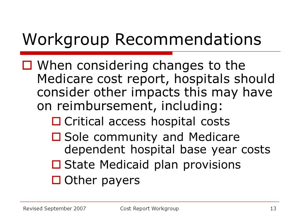 Revised September 2007Cost Report Workgroup13 Workgroup Recommendations When considering changes to the Medicare cost report, hospitals should consider other impacts this may have on reimbursement, including: Critical access hospital costs Sole community and Medicare dependent hospital base year costs State Medicaid plan provisions Other payers