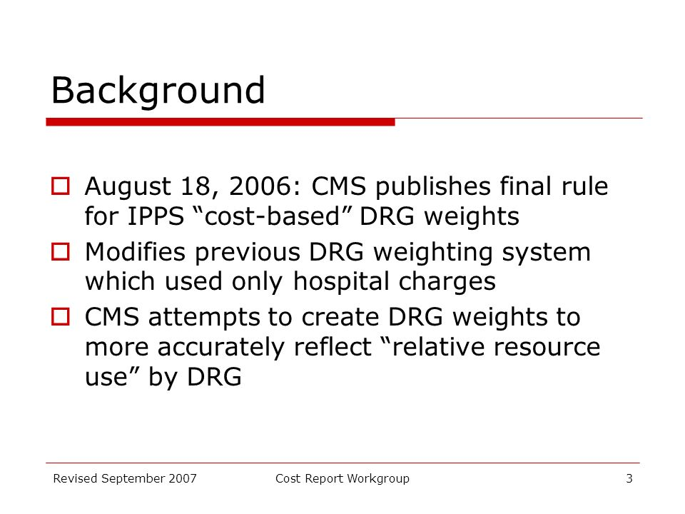 Revised September 2007Cost Report Workgroup3 Background August 18, 2006: CMS publishes final rule for IPPS cost-based DRG weights Modifies previous DRG weighting system which used only hospital charges CMS attempts to create DRG weights to more accurately reflect relative resource use by DRG