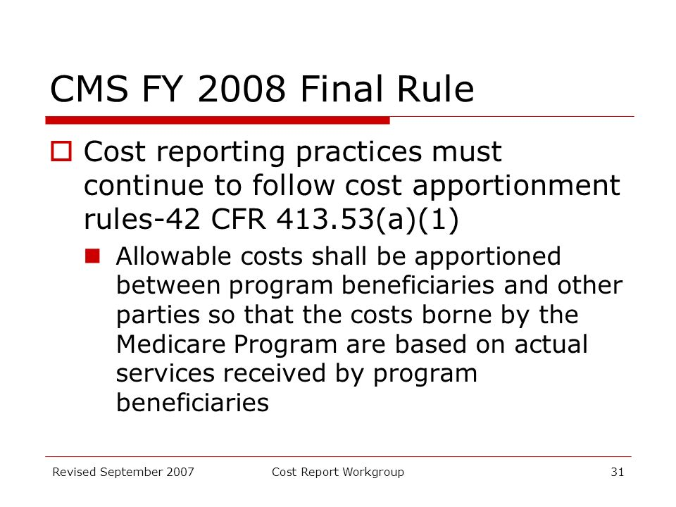 Revised September 2007Cost Report Workgroup31 CMS FY 2008 Final Rule Cost reporting practices must continue to follow cost apportionment rules-42 CFR 413.53(a)(1) Allowable costs shall be apportioned between program beneficiaries and other parties so that the costs borne by the Medicare Program are based on actual services received by program beneficiaries